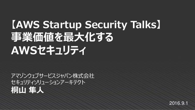 アマゾンウェブサービスジャパン株式会社 セキュリティソリューションアーキテクト 桐山 隼人 【AWS Startup Security Talks】 事業価値を最大化する AWSセキュリティ 2016.9.1