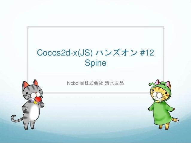 Cocos2d-x(JS) ハンズオン #12 Spine Nobollel株式会社 清水友晶