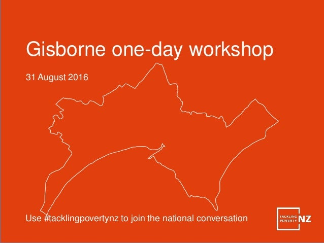 Gisborne one-day workshop 31 August 2016 Use #tacklingpovertynz to join the national conversation