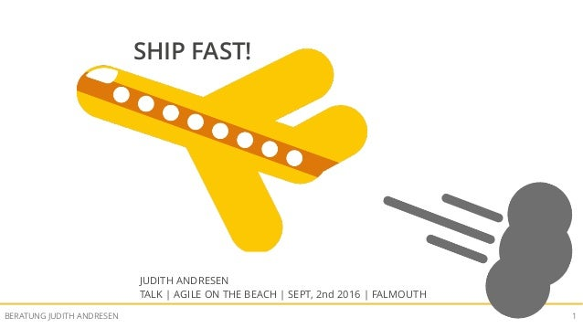 SHIP FAST!BERATUNG JUDITH ANDRESEN 1 SHIP FAST! JUDITH ANDRESEN TALK | AGILE ON THE BEACH | SEPT, 2nd 2016 | FALMOUTH