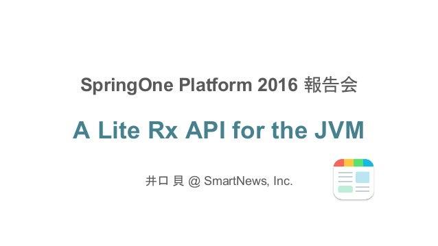 A Lite Rx API for the JVM 井口 貝 @ SmartNews, Inc. SpringOne Platform 2016 報告会