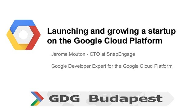 Launching and growing a startup on the Google Cloud Platform Jerome Mouton - CTO at SnapEngage Google Developer Expert for...