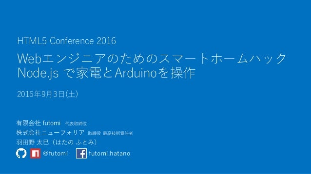 Webエンジニアのためのスマートホームハック Node.js で家電とArduinoを操作 2016年9月3日(土) HTML5 Conference 2016 @futomi futomi.hatano