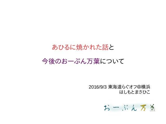 あひるに焼かれた話と 今後のおーぷん万葉について 2016/9/3 東海道らぐオフ@横浜 はしもとまさひこ