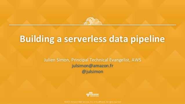 ©2015, Amazon Web Services, Inc. or its affiliates. All rights reserved Building	a	serverless	data	pipeline Julien	Simon,	Pr...