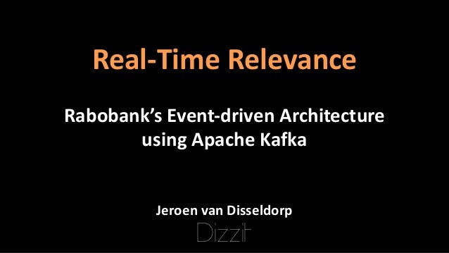 Real-Time	Relevance Rabobank's	Event-driven	Architecture using	Apache	Kafka Jeroen	van	Disseldorp Dizzit