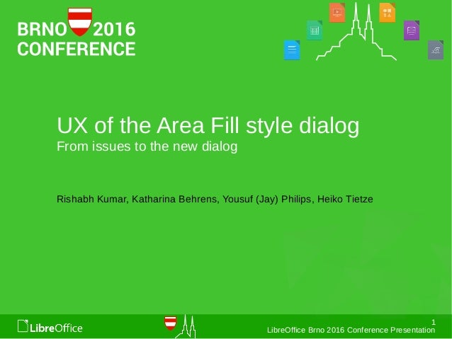 1 LibreOffice Brno 2016 Conference Presentation UX of the Area Fill style dialog From issues to the new dialog Rishabh Kum...