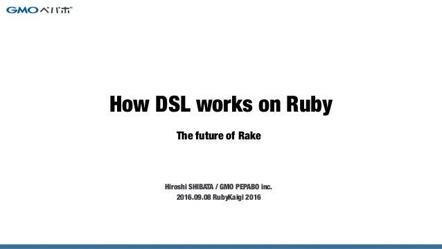 The future of Rake Hiroshi SHIBATA / GMO PEPABO inc. 2016.09.08 RubyKaigi 2016 How DSL works on Ruby