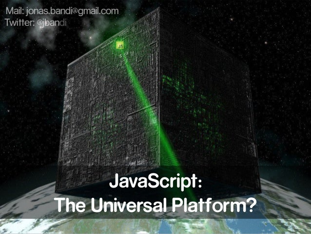 JavaScript: The Universal Platform? Mail: jonas.bandi@gmail.com Twitter: @jbandi