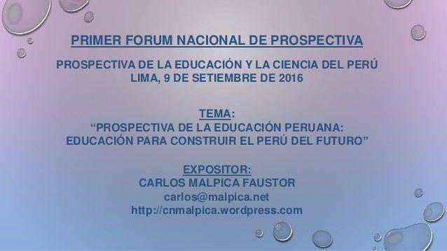 PRIMER FORUM NACIONAL DE PROSPECTIVA PROSPECTIVA DE LA EDUCACIÓN Y LA CIENCIA DEL PERÚ LIMA, 9 DE SETIEMBRE DE 2016 TEMA: ...