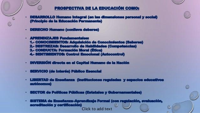 PROSPECTIVA DE LA EDUCACIÓN COMO: • DESARROLLO Humano Integral (en las dimensiones personal y social) (Principio de la Edu...