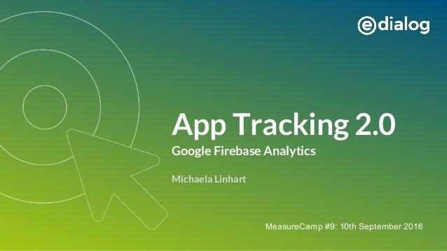 App Tracking 2.0 Google Firebase Analytics Michaela Linhart MeasureCamp #9: 10th September 2016