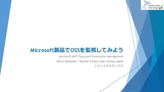Microsoft製品でOSSを監視してみよう Microsoft MVP Cloud and Datacenter Management Norio Sashizaki / System Center Users Group Japan 20...