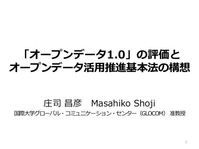 「オープンデータ1.0」の評価と オープンデータ活用推進基本法の構想 庄司 昌彦 Masahiko Shoji 国際大学グローバル・コミュニケーション・センター(GLOCOM) 准教授 1