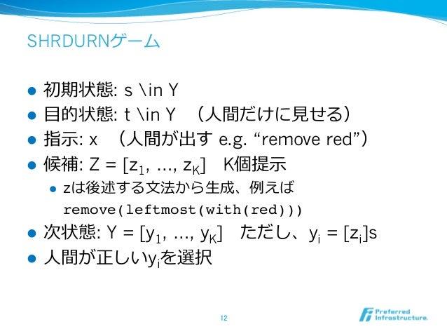 """SHRDURNゲーム l 初期状態: s in Y l ⽬的状態: t in Y (⼈間だけに⾒せる) l 指⽰: x (⼈間が出す e.g. """"remove red"""") l 候補: Z = [z1, …, zK] K個提⽰ l zは..."""