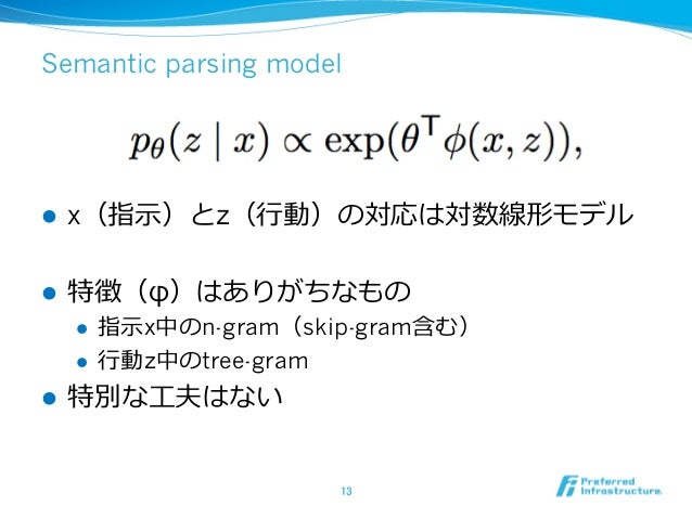 Semantic parsing model l x(指⽰)とz(⾏動)の対応は対数線形モデル l 特徴(φ)はありがちなもの l 指⽰x中のn-gram(skip-gram含む) l ⾏動z中のtree-gram l 特別な⼯夫はな...