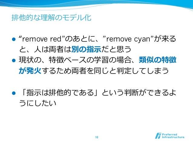 """排他的な理解のモデル化 l """"remove red""""のあとに、""""remove cyan""""が来る と、⼈は両者は別の指⽰だと思う l 現状の、特徴ベースの学習の場合、類似の特徴 が発⽕するため両者を同じと判定してしまう l 「指⽰は排他的で..."""