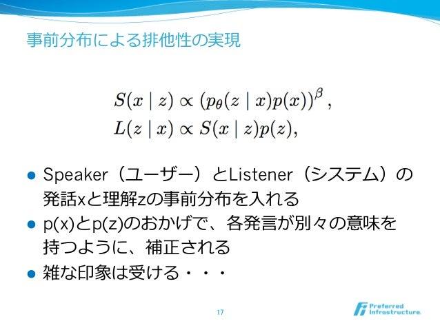 事前分布による排他性の実現 l Speaker(ユーザー)とListener(システム)の 発話xと理解zの事前分布を⼊れる l p(x)とp(z)のおかげで、各発⾔が別々の意味を 持つように、補正される l 雑な印象は受ける・・・ 17