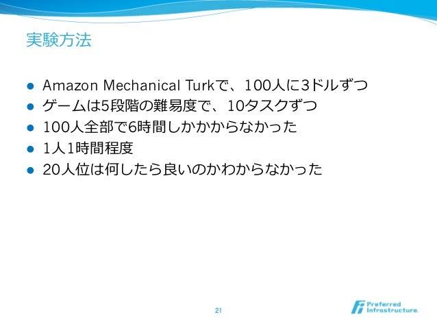 実験⽅法 l Amazon Mechanical Turkで、100⼈に3ドルずつ l ゲームは5段階の難易度で、10タスクずつ l 100⼈全部で6時間しかかからなかった l 1⼈1時間程度 l 20⼈位は何したら良いのかわからなか...