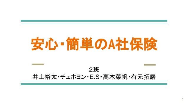 安心・簡単のA社保険 2班 井上裕太・チェホヨン・E.S・高木菜帆・有元拓磨 1