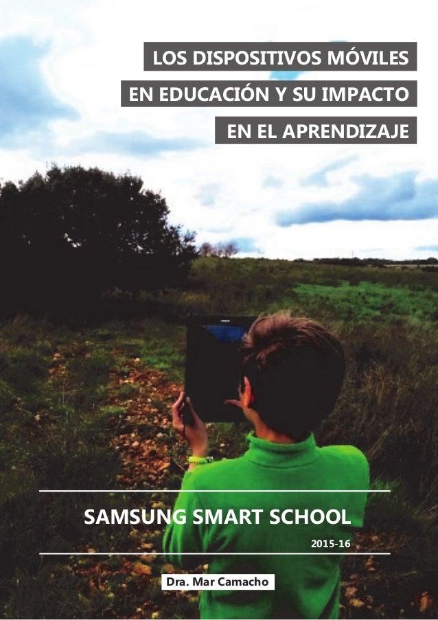 LOS DISPOSITIVOS MÓVILES EN EDUCACIÓN Y SU IMPACTO EN EL APRENDIZAJE SAMSUNG SMART SCHOOL Dra. Mar Camacho 2015-16