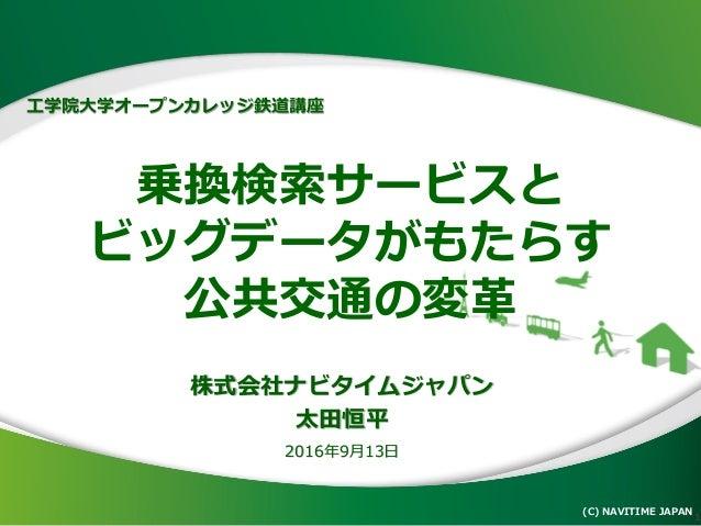 乗換検索サービスと ビッグデータがもたらす 公共交通の変革 (C) NAVITIME JAPAN 1 株式会社ナビタイムジャパン 太田恒平 2016年9月13日 工学院大学オープンカレッジ鉄道講座