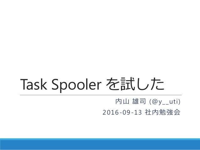 Task Spooler を試した 内山 雄司 (@y__uti) 2016-09-13 社内勉強会