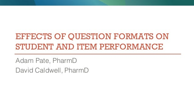 EFFECTS OF QUESTION FORMATS ON STUDENT AND ITEM PERFORMANCE Adam Pate, PharmD David Caldwell, PharmD