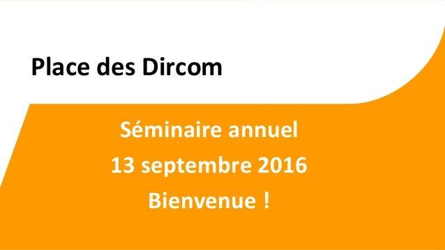 Séminaire annuel 13 septembre 2016 Bienvenue ! Place des Dircom