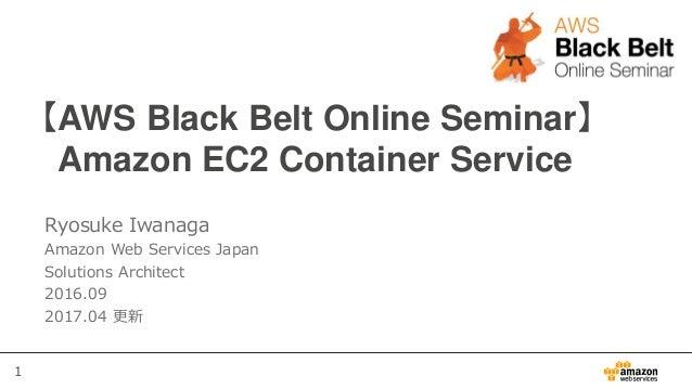 1 【AWS Black Belt Online Seminar】 Amazon EC2 Container Service Ryosuke Iwanaga Amazon Web Services Japan Solutions Archite...