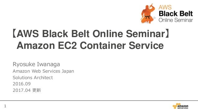 1 【AWS Black Belt Online Seminar】 Amazon EC2 Container Service Ryosuke Iwanaga Amazon Web Services Japan Solutions Archite...