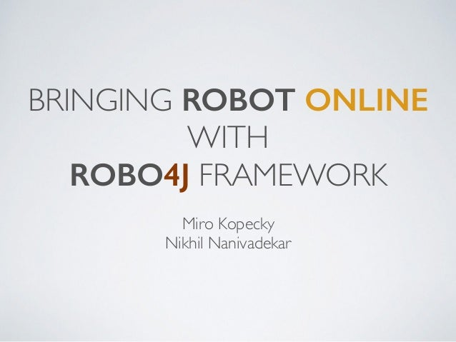BRINGING ROBOT ONLINE WITH ROBO4J FRAMEWORK Miro Kopecky Nikhil Nanivadekar