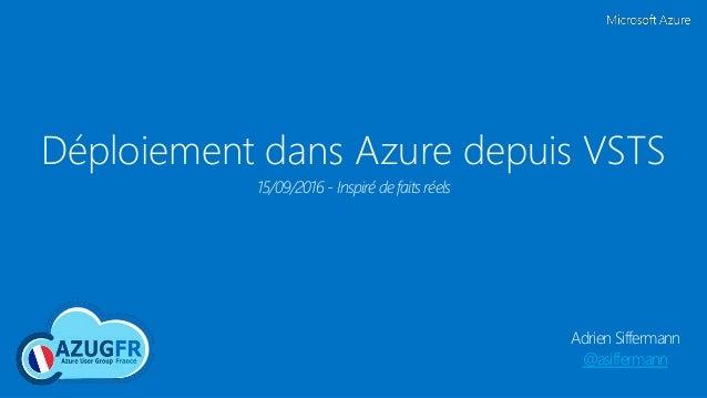 Déploiement dans Azure depuis VSTS Adrien Siffermann @asiffermann 15/09/2016 - Inspiré de faits réels