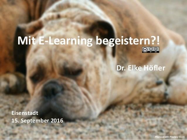 Mit E-Learning begeistern?! Dr. Elke Höfler Eisenstadt 15. September 2016 Photo credit: Pixabay (CC0)