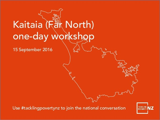 Kaitaia (Far North) one-day workshop 15 September 2016 Use #tacklingpovertynz to join the national conversation