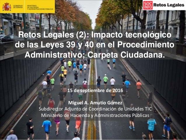 1 Retos Legales (2): Impacto tecnológico de las Leyes 39 y 40 en el Procedimiento Administrativo; Carpeta Ciudadana. 15de...