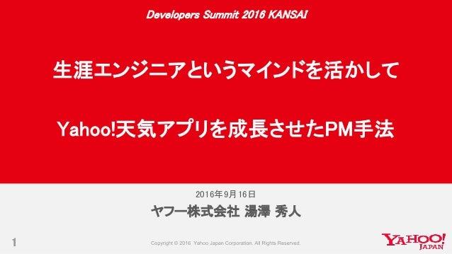 2016年9月16日 1 ヤフー株式会社 湯澤 秀人 Developers Summit 2016 KANSAI 生涯エンジニアというマインドを活かして Yahoo!天気アプリを成長させたPM手法