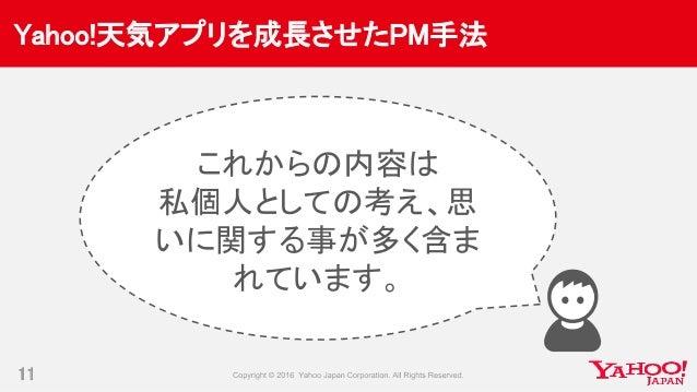 Yahoo!天気アプリを成長させたPM手法 11 これからの内容は 私個人としての考え、思 いに関する事が多く含ま れています。