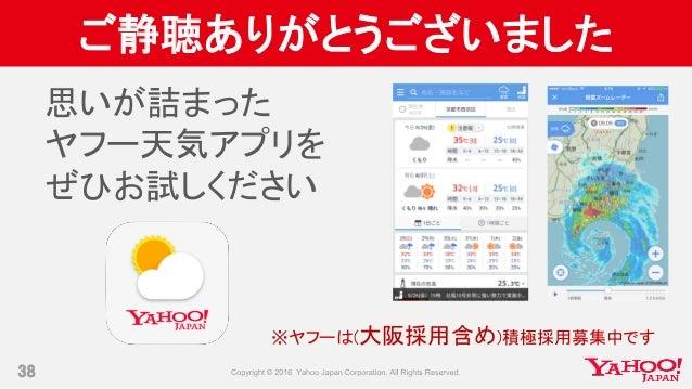 ご静聴ありがとうございました 38 思いが詰まった ヤフー天気アプリを ぜひお試しください ※ヤフーは(大阪採用含め)積極採用募集中です