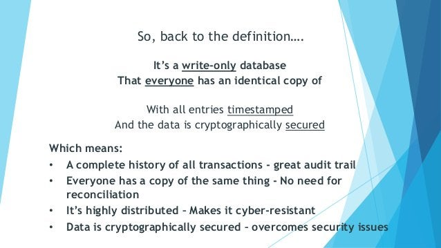 It's a write-only database That everyone has an identical copy of With all entries timestamped And the data is cryptograph...