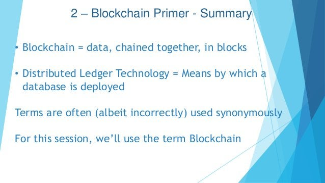 2 – Blockchain Primer - Summary • Blockchain = data, chained together, in blocks • Distributed Ledger Technology = Means b...