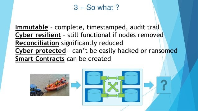 3 – So what ? Immutable – complete, timestamped, audit trail Cyber resilient – still functional if nodes removed Reconcili...