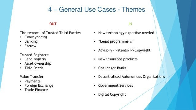 4 – General Use Cases - Themes OUT The removal of Trusted Third Parties: • Conveyancing • Banking • Escrow Trusted Registe...
