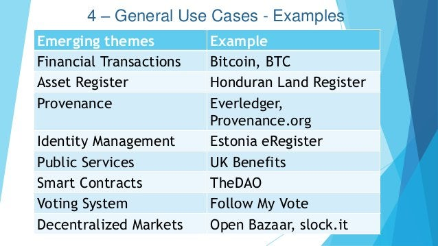 4 – General Use Cases - Examples Emerging themes Example Financial Transactions Bitcoin, BTC Asset Register Honduran Land ...