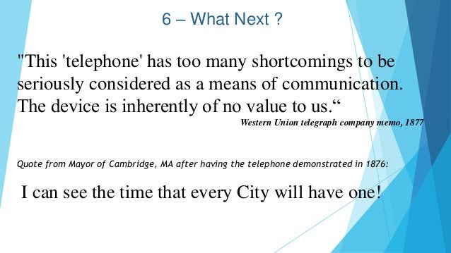 6 – What Next ? Quote from Mayor of Cambridge, MA after having the telephone demonstrated in 1876: I can see the time that...