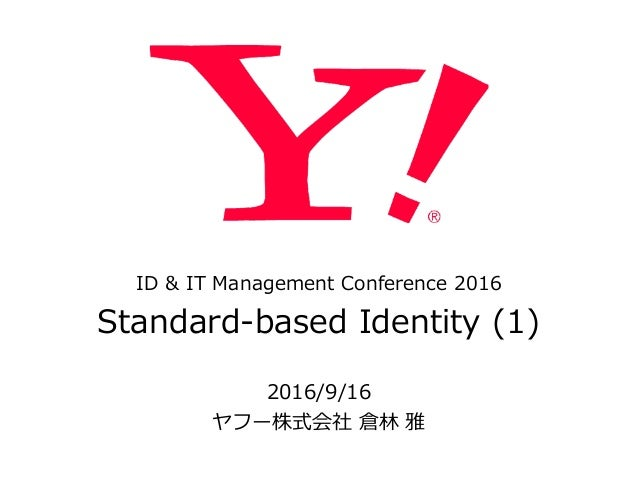 ID & IT Management Conference 2016  Standard-‐‑‒based Identity (1) 2016/9/16  ヤフー株式会社 倉林林 雅