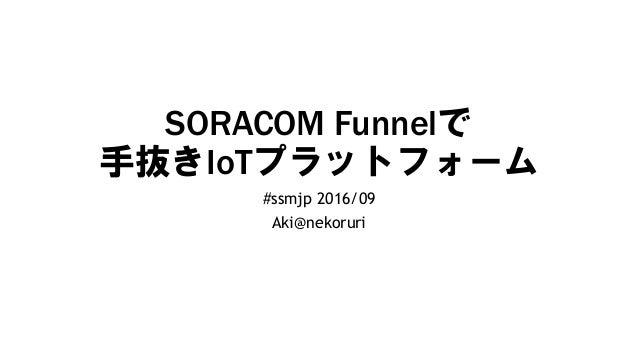 SORACOM Funnelで 手抜きIoTプラットフォーム #ssmjp 2016/09 Aki@nekoruri