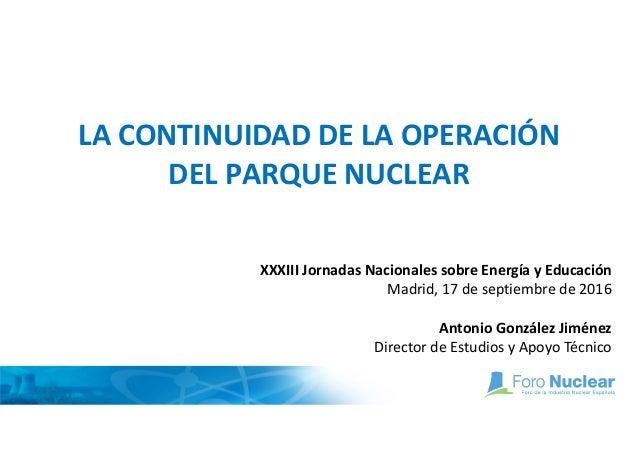 LA CONTINUIDAD DE LA OPERACIÓN DEL PARQUE NUCLEAR XXXIII Jornadas Nacionales sobre Energía y Educación Madrid, 17 de septi...