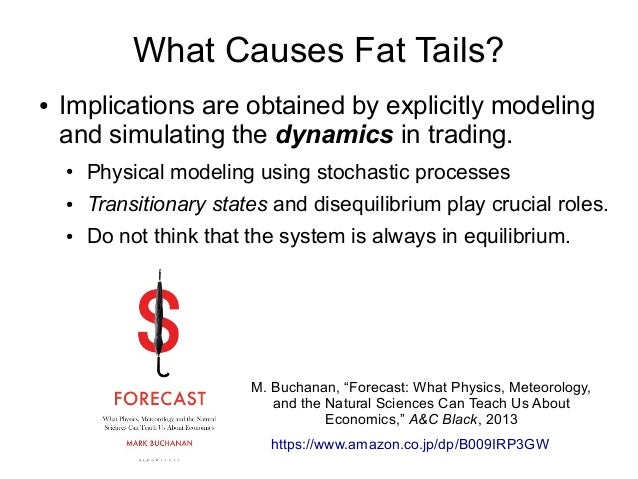 What Causes Fat Tails? ● Implications are obtained by explicitly modeling and simulating the dynamics in trading. ● Physic...