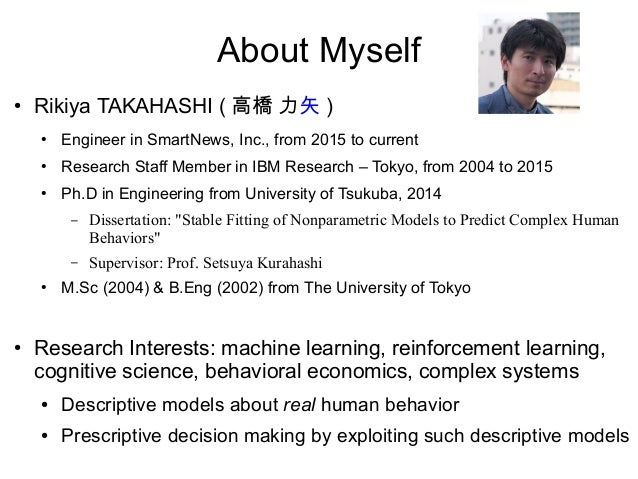 About Myself ● Rikiya TAKAHASHI ( 高橋 力矢 ) ● Engineer in SmartNews, Inc., from 2015 to current ● Research Staff Member in I...